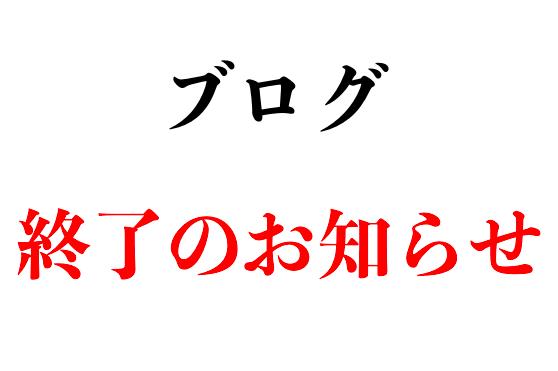 【重要】ブログ終了のお知らせ